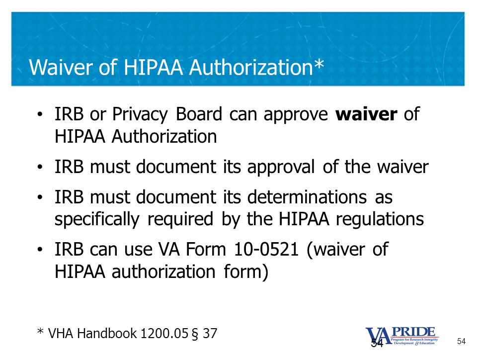 54 Waiver of HIPAA Authorization* IRB or Privacy Board can approve waiver of HIPAA Authorization IRB must document its approval of the waiver IRB must