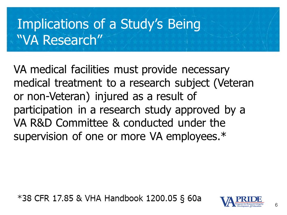 "6 Implications of a Study's Being ""VA Research"" VA medical facilities must provide necessary medical treatment to a research subject (Veteran or non-V"