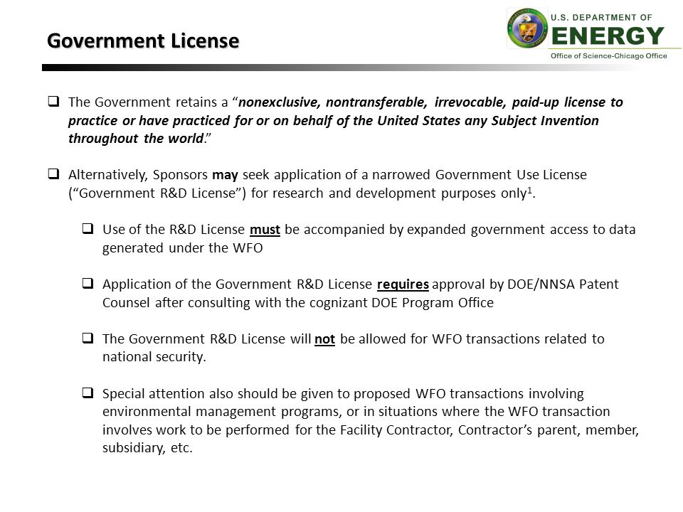Government License  The Government retains a nonexclusive, nontransferable, irrevocable, paid-up license to practice or have practiced for or on behalf of the United States any Subject Invention throughout the world.  Alternatively, Sponsors may seek application of a narrowed Government Use License ( Government R&D License ) for research and development purposes only 1.