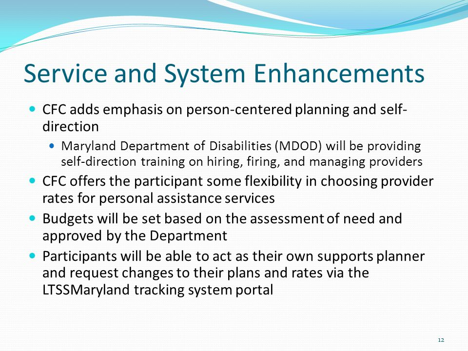 Service and System Enhancements CFC adds emphasis on person-centered planning and self- direction Maryland Department of Disabilities (MDOD) will be providing self-direction training on hiring, firing, and managing providers CFC offers the participant some flexibility in choosing provider rates for personal assistance services Budgets will be set based on the assessment of need and approved by the Department Participants will be able to act as their own supports planner and request changes to their plans and rates via the LTSSMaryland tracking system portal 12