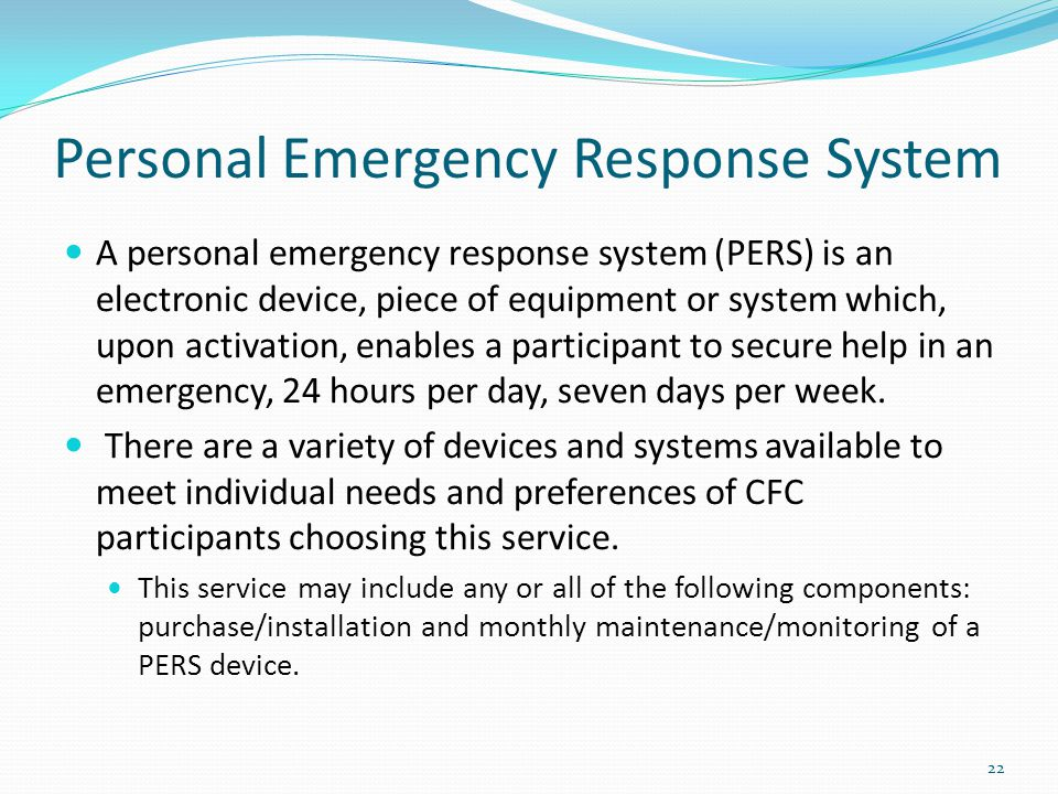Personal Emergency Response System A personal emergency response system (PERS) is an electronic device, piece of equipment or system which, upon activation, enables a participant to secure help in an emergency, 24 hours per day, seven days per week.