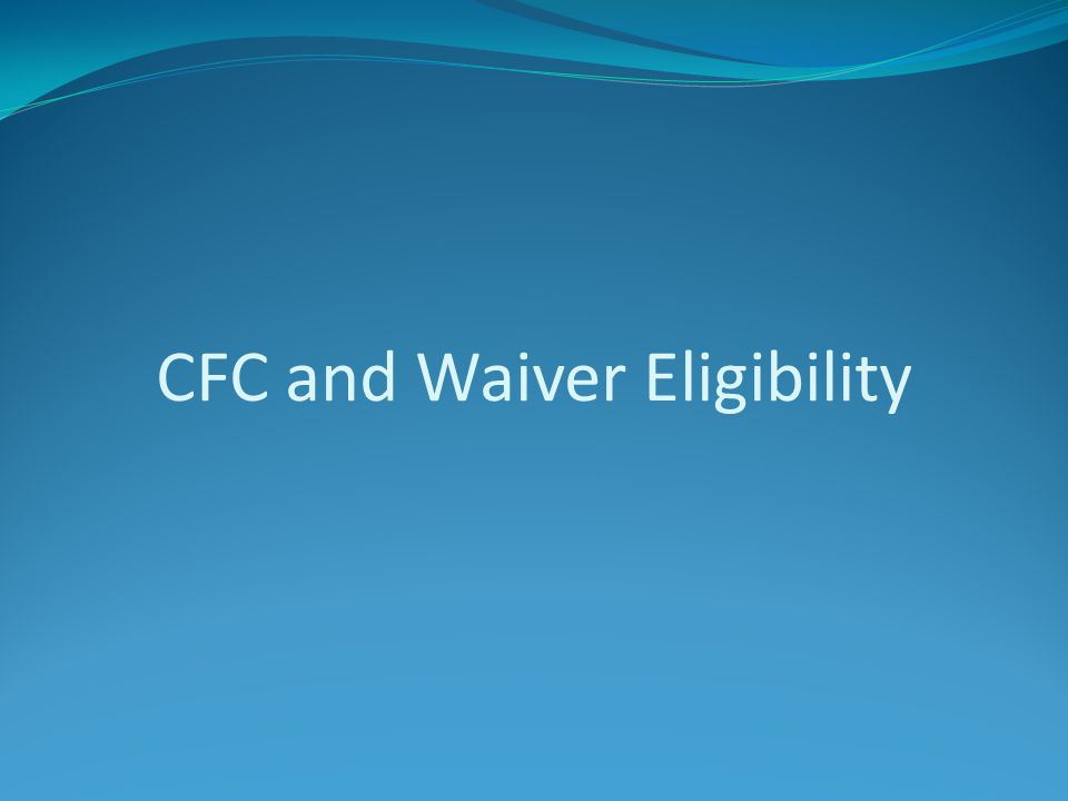 CFC and Waiver Eligibility
