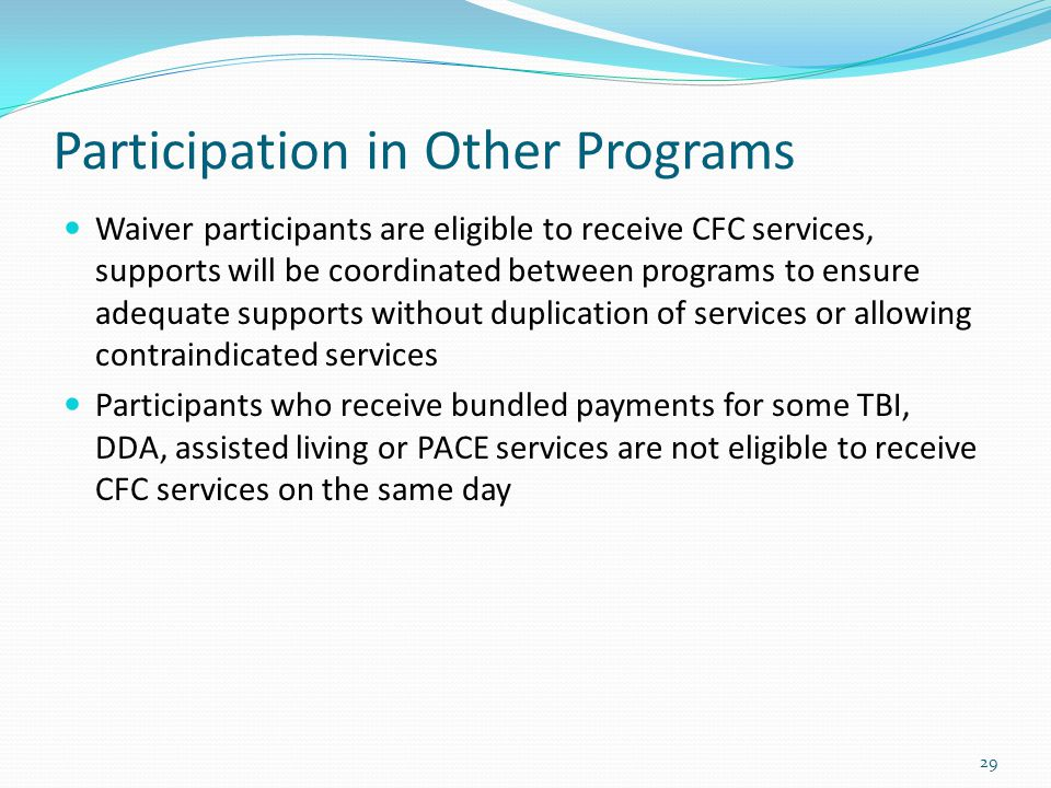 Participation in Other Programs Waiver participants are eligible to receive CFC services, supports will be coordinated between programs to ensure adeq