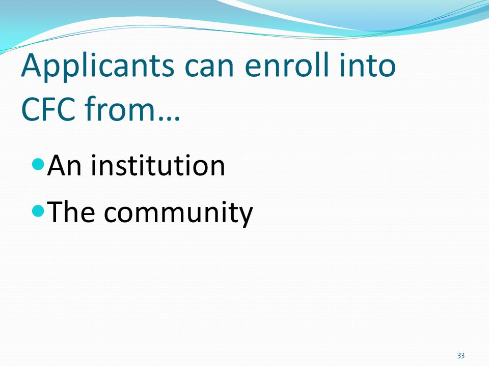 Applicants can enroll into CFC from… An institution The community 33
