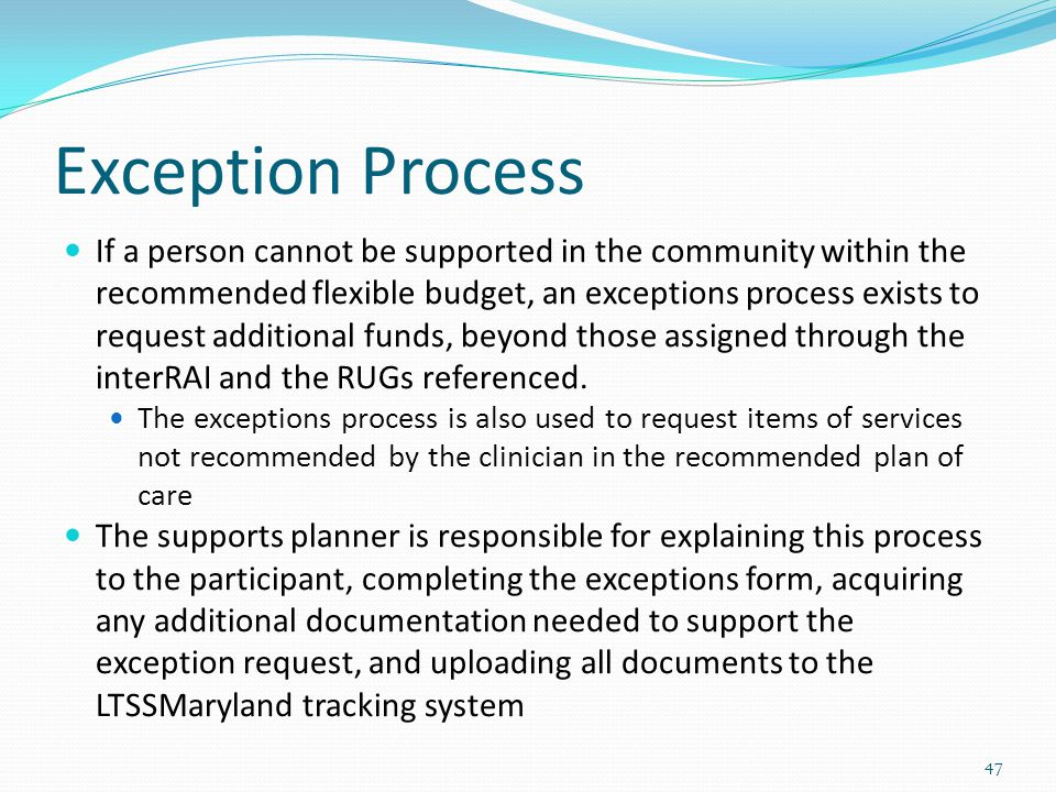 Exception Process If a person cannot be supported in the community within the recommended flexible budget, an exceptions process exists to request additional funds, beyond those assigned through the interRAI and the RUGs referenced.