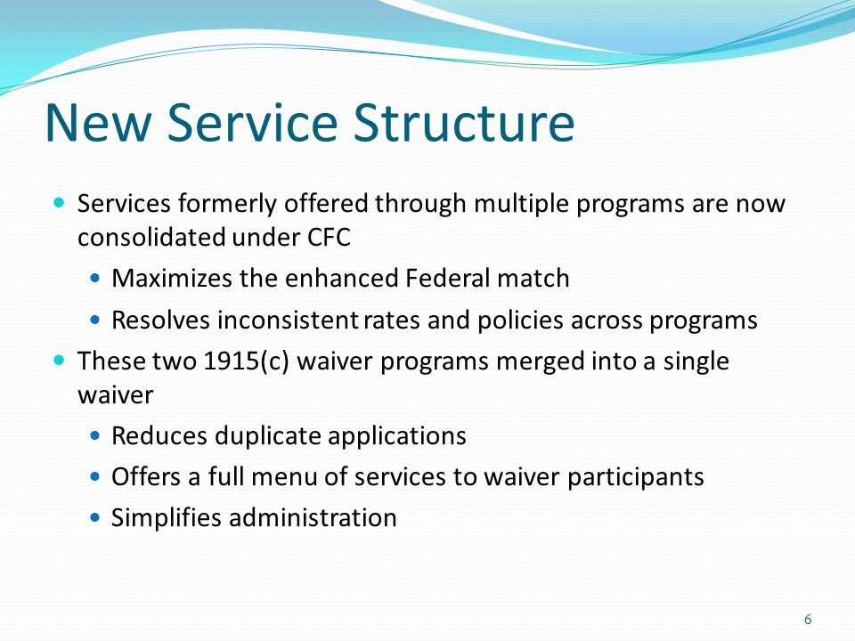 New Service Structure Services formerly offered through multiple programs are now consolidated under CFC Maximizes the enhanced Federal match Resolves inconsistent rates and policies across programs These two 1915(c) waiver programs merged into a single waiver Reduces duplicate applications Offers a full menu of services to waiver participants Simplifies administration 6