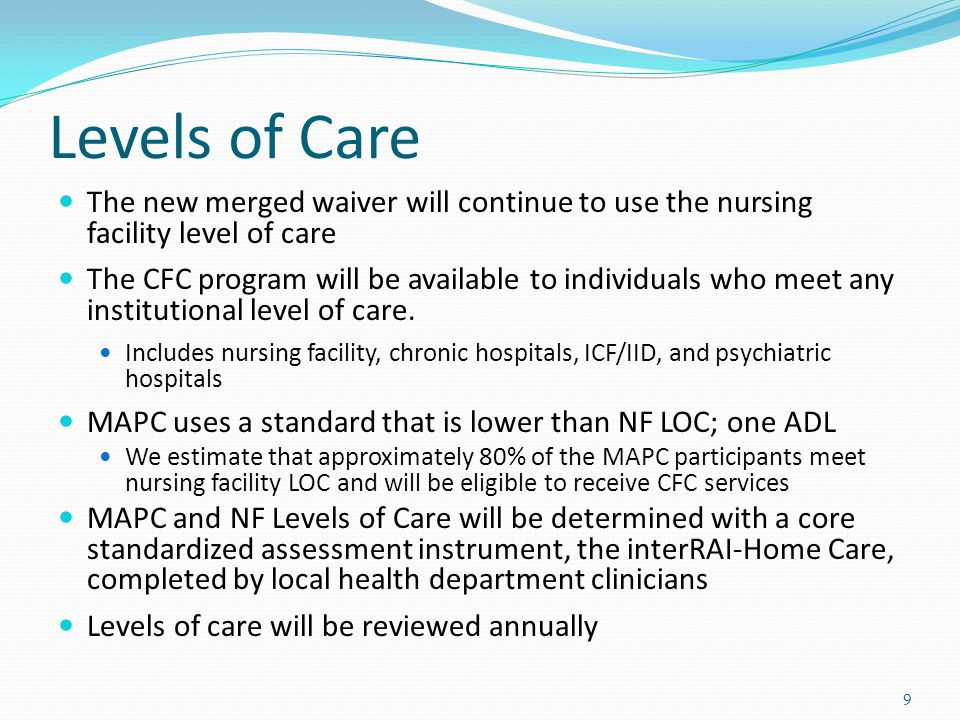 Levels of Care The new merged waiver will continue to use the nursing facility level of care The CFC program will be available to individuals who meet