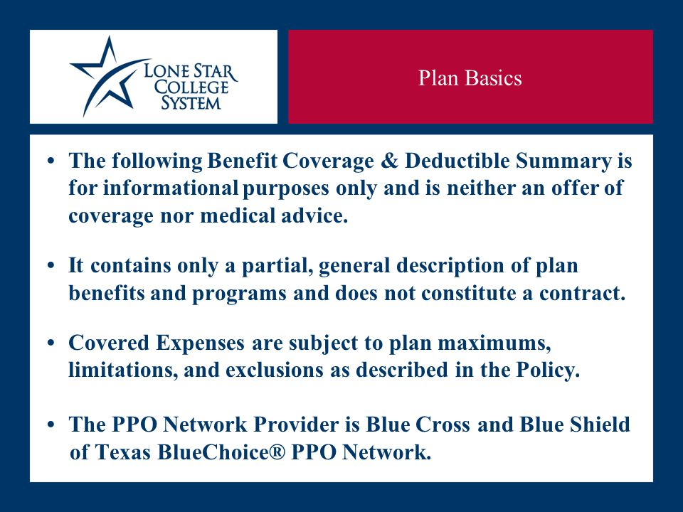 SLIDE 16 The following Benefit Coverage & Deductible Summary is for informational purposes only and is neither an offer of coverage nor medical advice.It contains only a partial, general description of plan benefits and programs and does not constitute a contract.Covered Expenses are subject to plan maximums, limitations, and exclusions as described in the Policy.The PPO Network Provider is Blue Cross and Blue Shield of Texas BlueChoice® PPO Network.