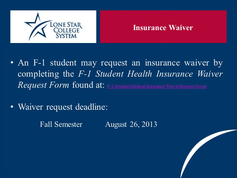 SLIDE 3 Insurance Waiver An F-1 student may request an insurance waiver by completing the F-1 Student Health Insurance Waiver Request Form found at: F-1 Student Medical Insurance Waiver Request Form F-1 Student Medical Insurance Waiver Request Form Waiver request deadline: Fall Semester August 26, 2013