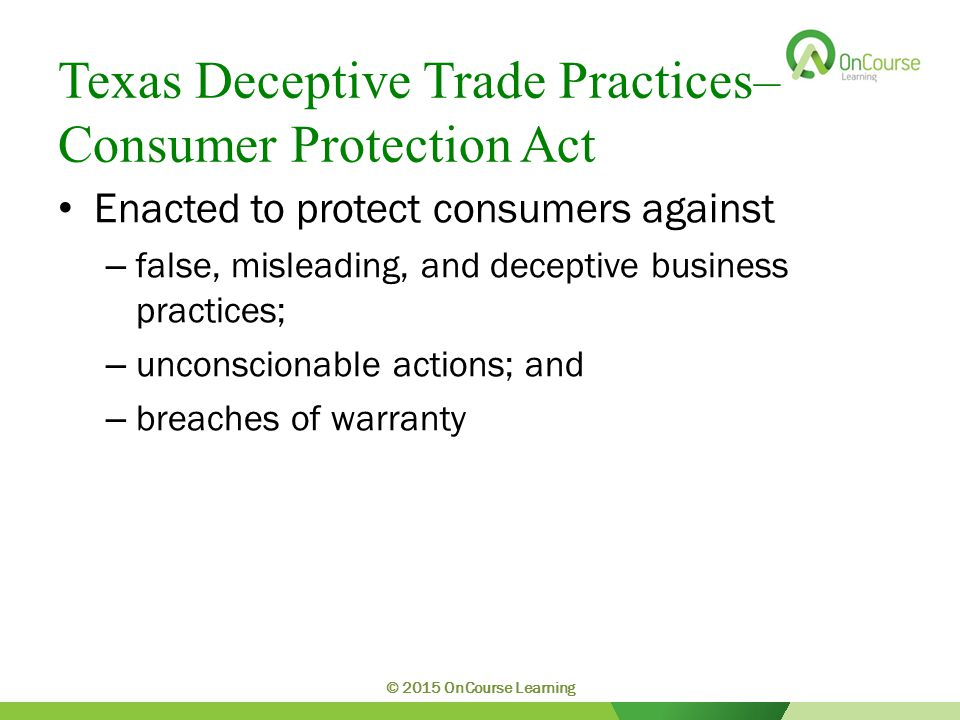 Texas Deceptive Trade Practices– Consumer Protection Act Enacted to protect consumers against – false, misleading, and deceptive business practices; – unconscionable actions; and – breaches of warranty © 2015 OnCourse Learning