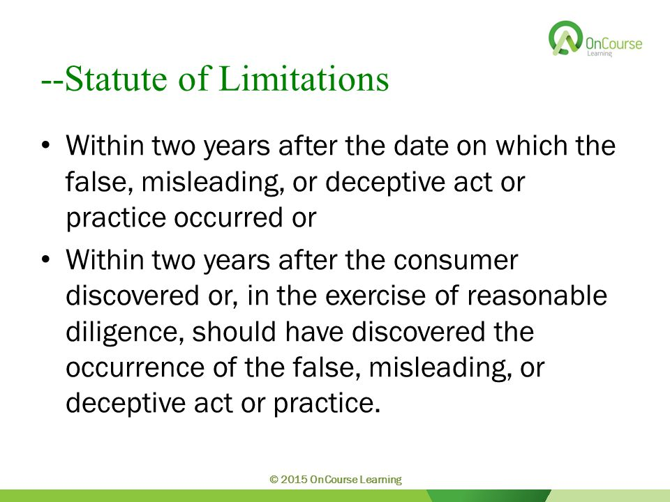 --Statute of Limitations Within two years after the date on which the false, misleading, or deceptive act or practice occurred or Within two years after the consumer discovered or, in the exercise of reasonable diligence, should have discovered the occurrence of the false, misleading, or deceptive act or practice.