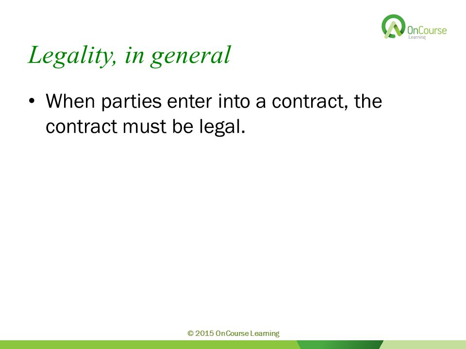 Legality, in general When parties enter into a contract, the contract must be legal.
