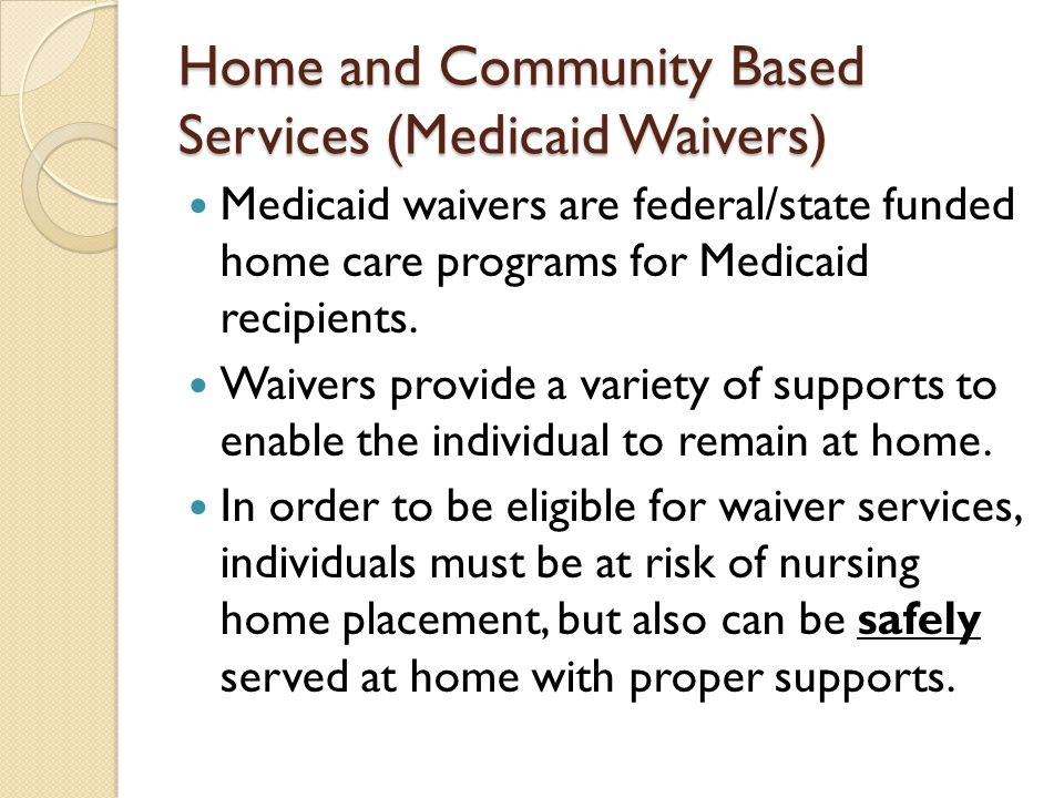 Home and Community Based Services (Medicaid Waivers) Medicaid waivers are federal/state funded home care programs for Medicaid recipients.