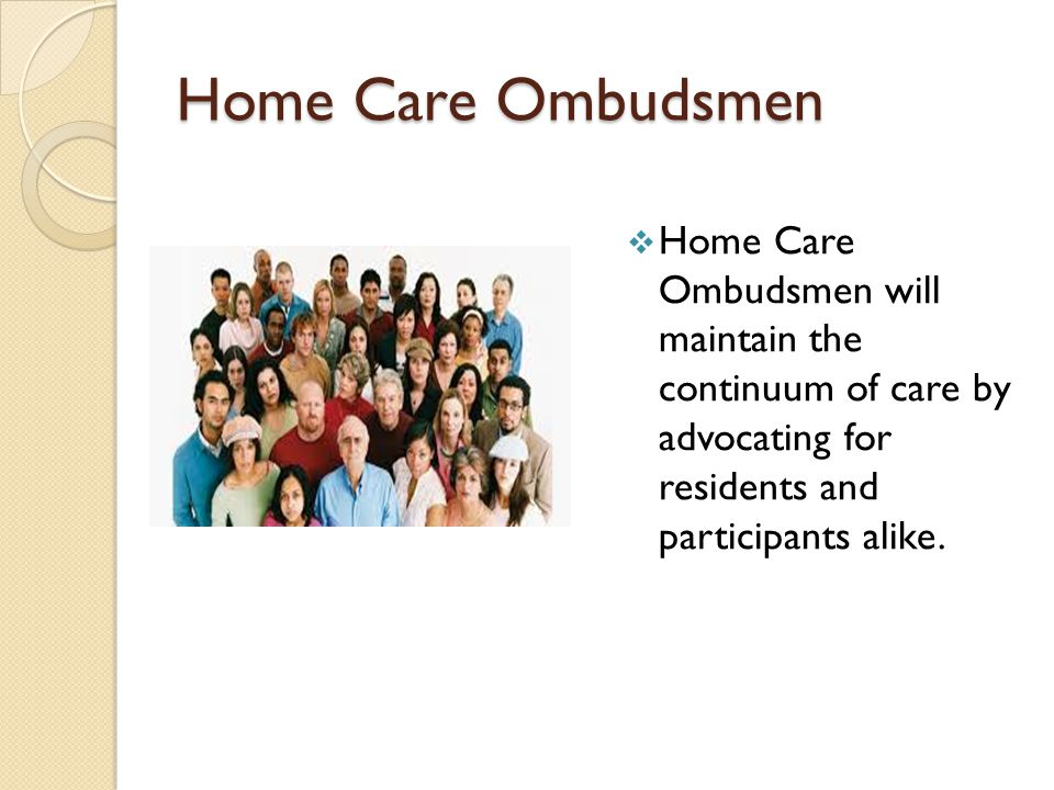 Home Care Ombudsmen  Home Care Ombudsmen will maintain the continuum of care by advocating for residents and participants alike.