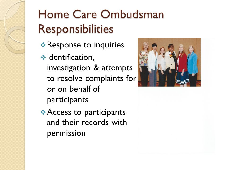 Home Care Ombudsman Responsibilities  Response to inquiries  Identification, investigation & attempts to resolve complaints for or on behalf of participants  Access to participants and their records with permission