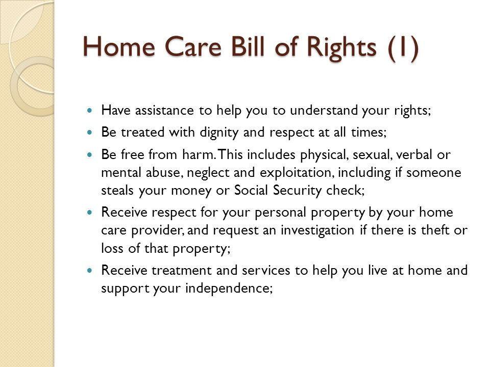 Home Care Bill of Rights (1) Have assistance to help you to understand your rights; Be treated with dignity and respect at all times; Be free from harm.