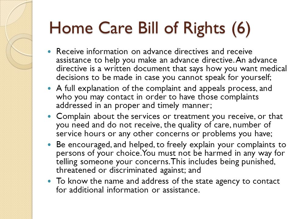 Home Care Bill of Rights (6) Receive information on advance directives and receive assistance to help you make an advance directive.