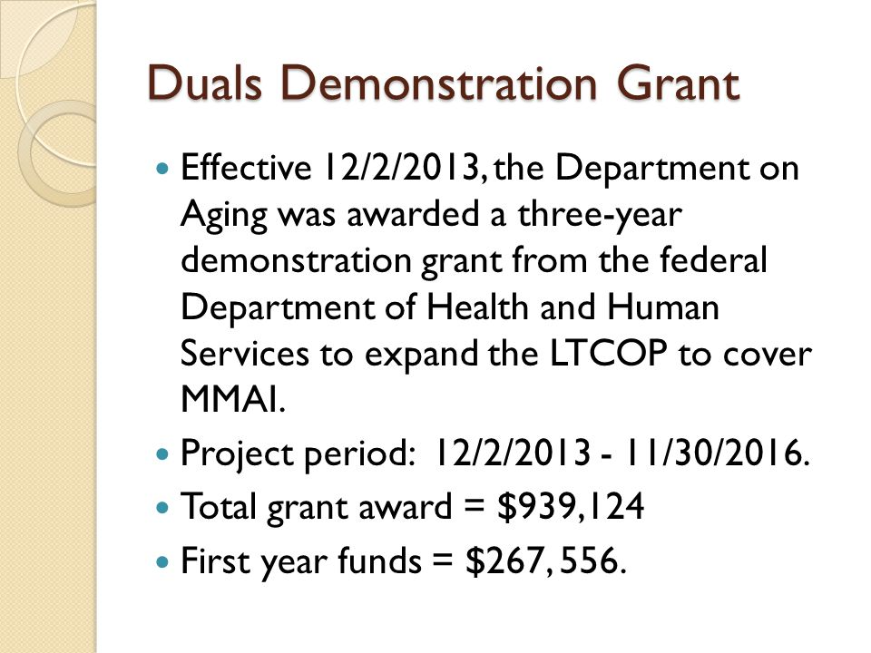 Duals Demonstration Grant Effective 12/2/2013, the Department on Aging was awarded a three-year demonstration grant from the federal Department of Health and Human Services to expand the LTCOP to cover MMAI.