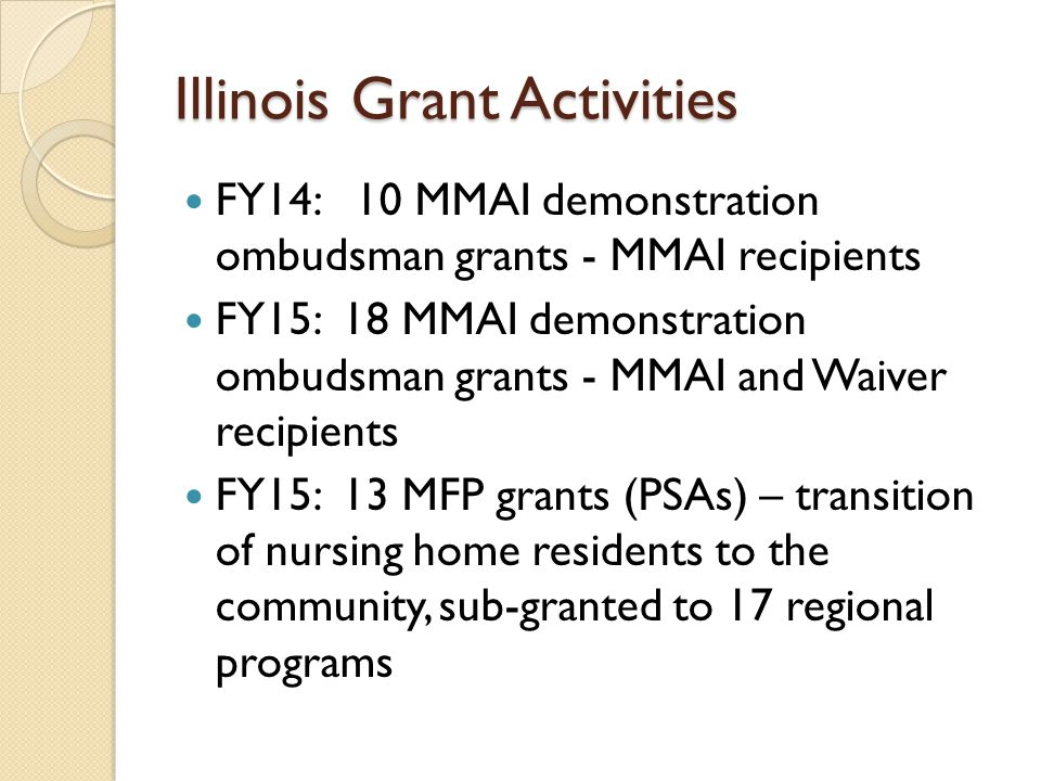 Illinois Grant Activities FY14: 10 MMAI demonstration ombudsman grants - MMAI recipients FY15: 18 MMAI demonstration ombudsman grants - MMAI and Waiver recipients FY15: 13 MFP grants (PSAs) – transition of nursing home residents to the community, sub-granted to 17 regional programs