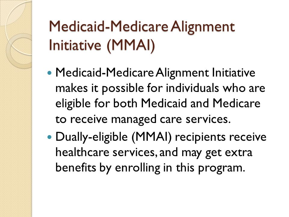 Medicaid-Medicare Alignment Initiative (MMAI) Medicaid-Medicare Alignment Initiative makes it possible for individuals who are eligible for both Medicaid and Medicare to receive managed care services.