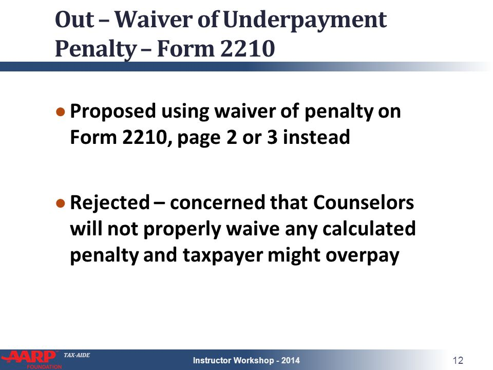 TAX-AIDE Out – Waiver of Underpayment Penalty – Form 2210 ● Proposed using waiver of penalty on Form 2210, page 2 or 3 instead ● Rejected – concerned that Counselors will not properly waive any calculated penalty and taxpayer might overpay Instructor Workshop - 2014 12