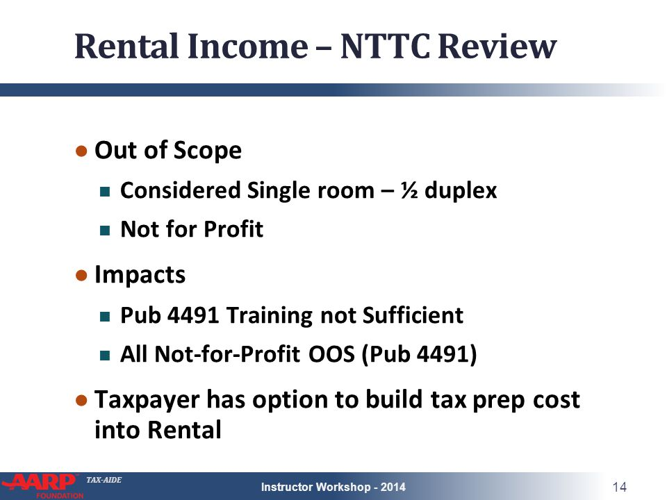 TAX-AIDE Rental Income – NTTC Review ● Out of Scope Considered Single room – ½ duplex Not for Profit ● Impacts Pub 4491 Training not Sufficient All Not-for-Profit OOS (Pub 4491) ● Taxpayer has option to build tax prep cost into Rental Instructor Workshop - 2014 14
