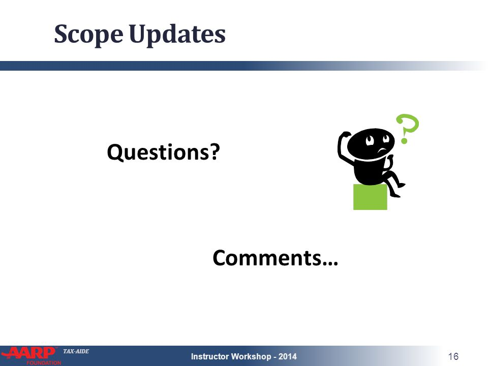 TAX-AIDE Scope Updates Questions Comments… Instructor Workshop - 2014 16