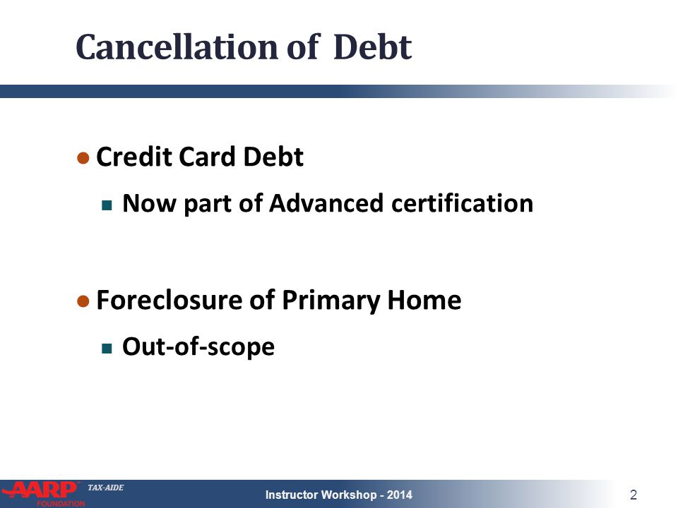 TAX-AIDE Cancellation of Debt ● Credit Card Debt Now part of Advanced certification ● Foreclosure of Primary Home Out-of-scope Instructor Workshop - 2014 2