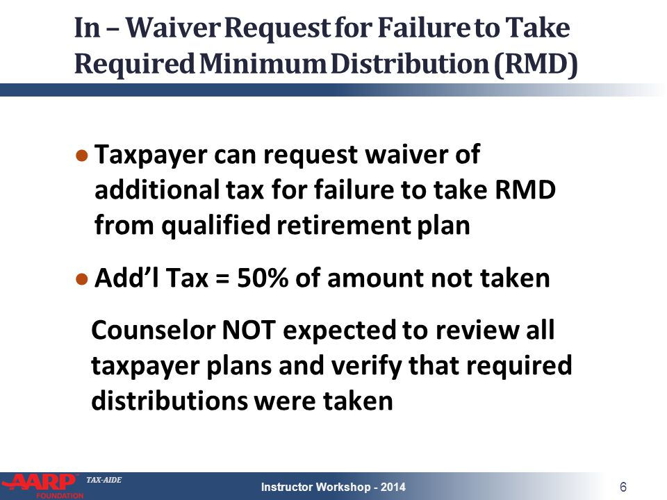TAX-AIDE In – Waiver Request for Failure to Take Required Minimum Distribution (RMD) ● Taxpayer can request waiver of additional tax for failure to take RMD from qualified retirement plan ● Add'l Tax = 50% of amount not taken Counselor NOT expected to review all taxpayer plans and verify that required distributions were taken Instructor Workshop - 2014 6