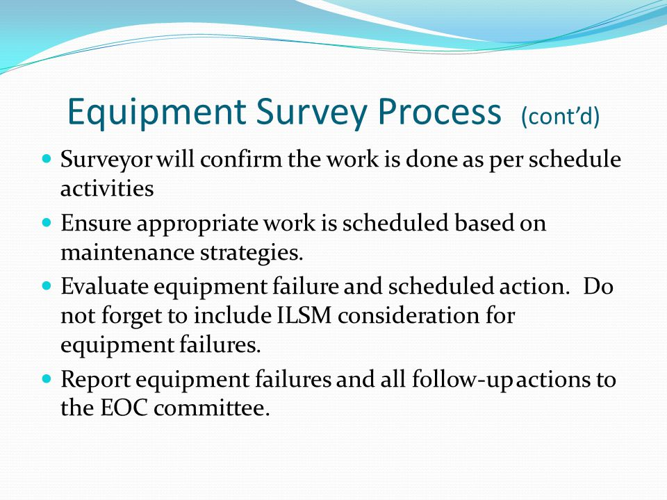 Equipment Survey Process (cont'd) Surveyor will confirm the work is done as per schedule activities Ensure appropriate work is scheduled based on main