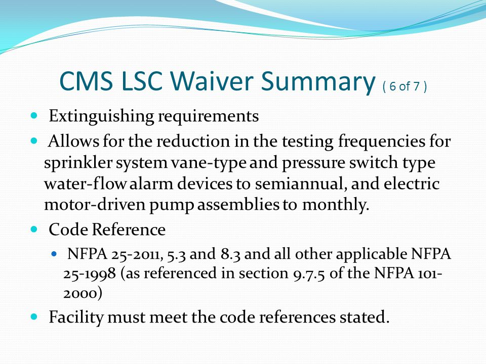 CMS LSC Waiver Summary ( 6of 7 ) Extinguishing requirements Allows for the reduction in the testing frequencies for sprinkler system vane-type and pre