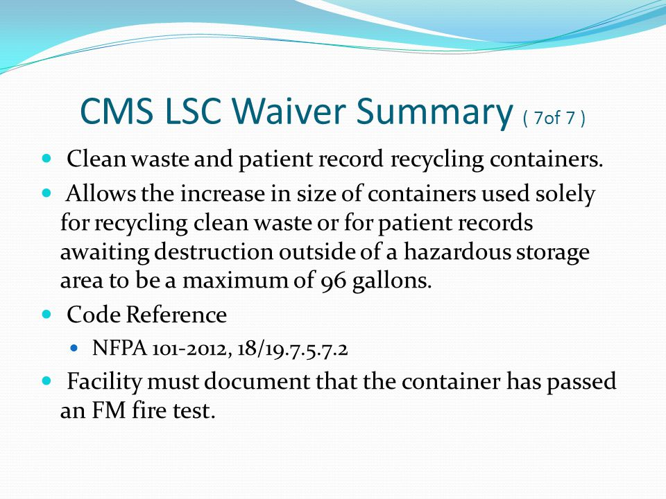 CMS LSC Waiver Summary ( 7of 7 ) Clean waste and patient record recycling containers. Allows the increase in size of containers used solely for recycl