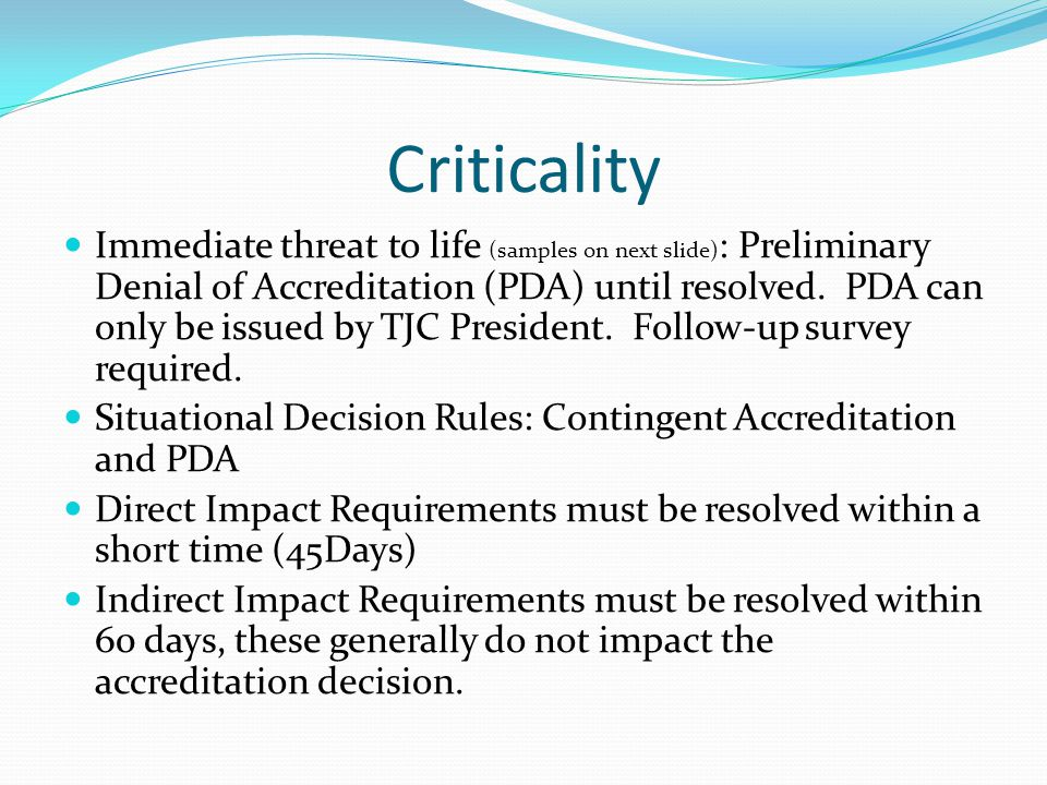 Criticality Immediate threat to life (samples on next slide) : Preliminary Denial of Accreditation (PDA) until resolved. PDA can only be issued by TJC
