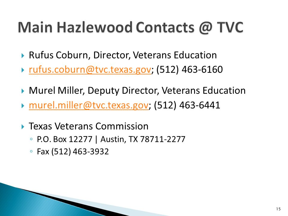  Rufus Coburn, Director, Veterans Education  rufus.coburn@tvc.texas.gov; (512) 463-6160 rufus.coburn@tvc.texas.gov  Murel Miller, Deputy Director, Veterans Education  murel.miller@tvc.texas.gov; (512) 463-6441 murel.miller@tvc.texas.gov  Texas Veterans Commission ◦ P.O.