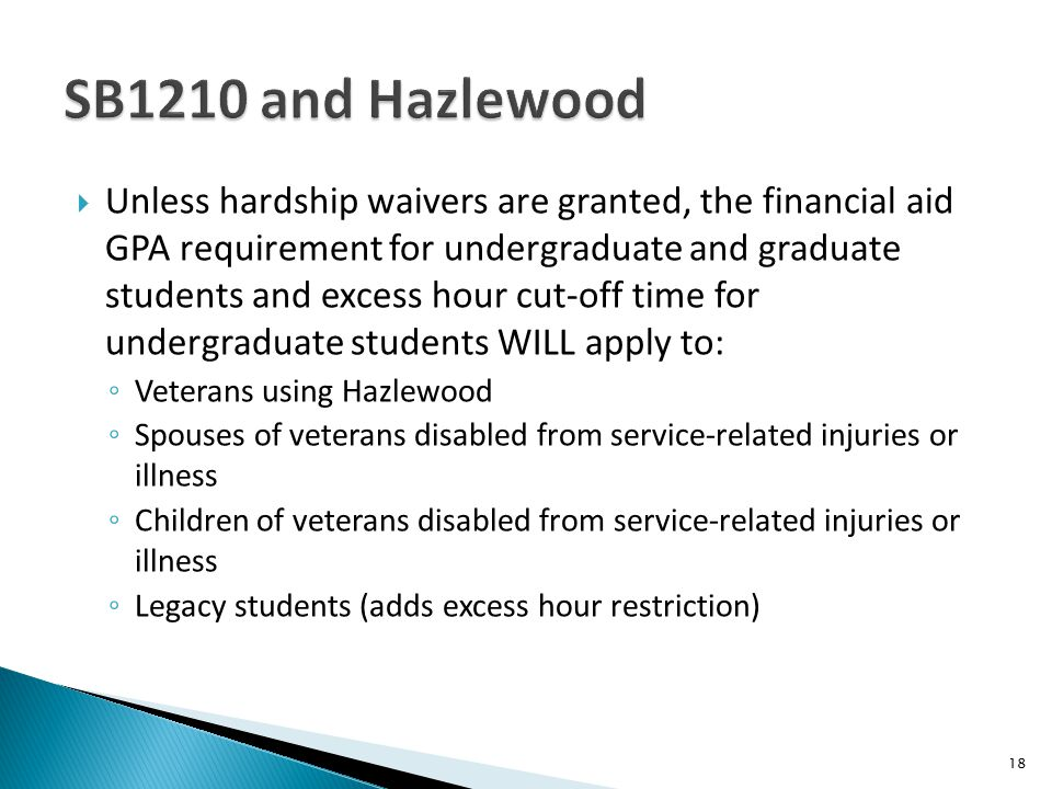  Unless hardship waivers are granted, the financial aid GPA requirement for undergraduate and graduate students and excess hour cut-off time for undergraduate students WILL apply to: ◦ Veterans using Hazlewood ◦ Spouses of veterans disabled from service-related injuries or illness ◦ Children of veterans disabled from service-related injuries or illness ◦ Legacy students (adds excess hour restriction) 18