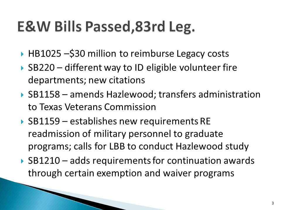  HB1025 –$30 million to reimburse Legacy costs  SB220 – different way to ID eligible volunteer fire departments; new citations  SB1158 – amends Hazlewood; transfers administration to Texas Veterans Commission  SB1159 – establishes new requirements RE readmission of military personnel to graduate programs; calls for LBB to conduct Hazlewood study  SB1210 – adds requirements for continuation awards through certain exemption and waiver programs 3