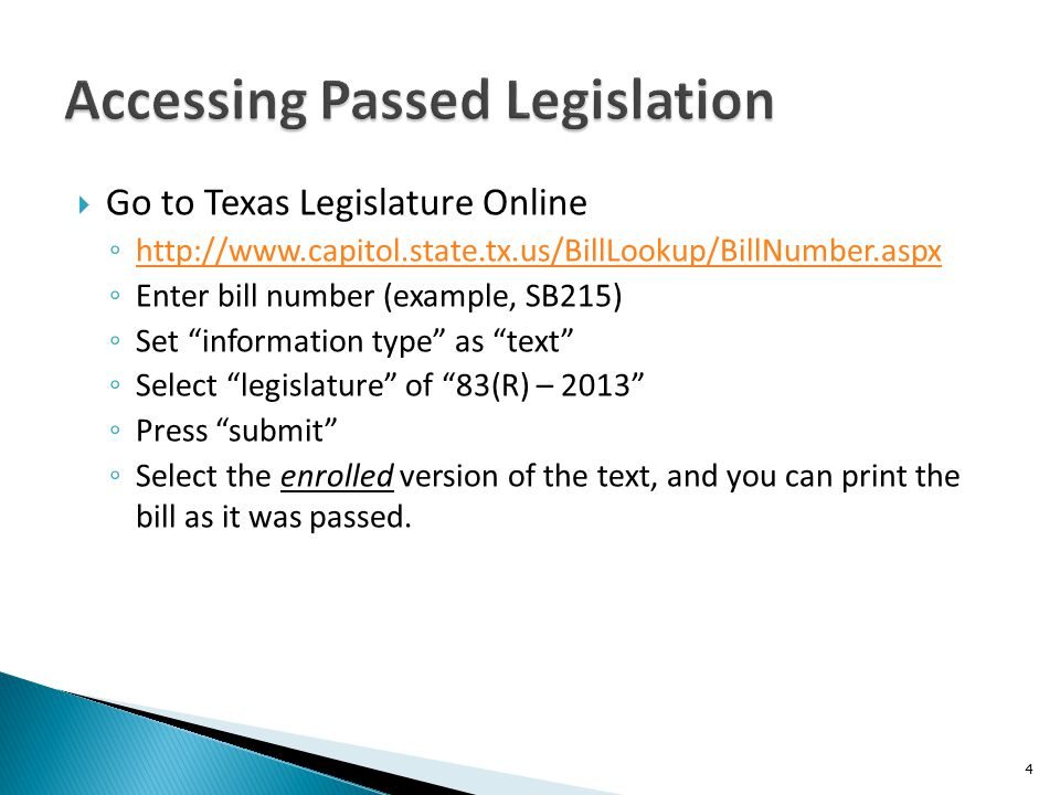  Go to Texas Legislature Online ◦ http://www.capitol.state.tx.us/BillLookup/BillNumber.aspx http://www.capitol.state.tx.us/BillLookup/BillNumber.aspx ◦ Enter bill number (example, SB215) ◦ Set information type as text ◦ Select legislature of 83(R) – 2013 ◦ Press submit ◦ Select the enrolled version of the text, and you can print the bill as it was passed.