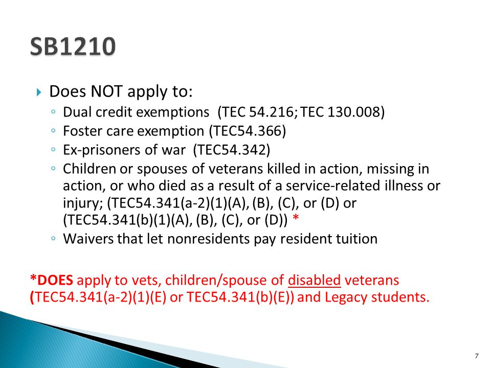  Does NOT apply to: ◦ Dual credit exemptions (TEC 54.216; TEC 130.008) ◦ Foster care exemption (TEC54.366) ◦ Ex-prisoners of war (TEC54.342) ◦ Children or spouses of veterans killed in action, missing in action, or who died as a result of a service-related illness or injury; (TEC54.341(a-2)(1)(A), (B), (C), or (D) or (TEC54.341(b)(1)(A), (B), (C), or (D)) * ◦ Waivers that let nonresidents pay resident tuition *DOES apply to vets, children/spouse of disabled veterans (TEC54.341(a-2)(1)(E) or TEC54.341(b)(E)) and Legacy students.