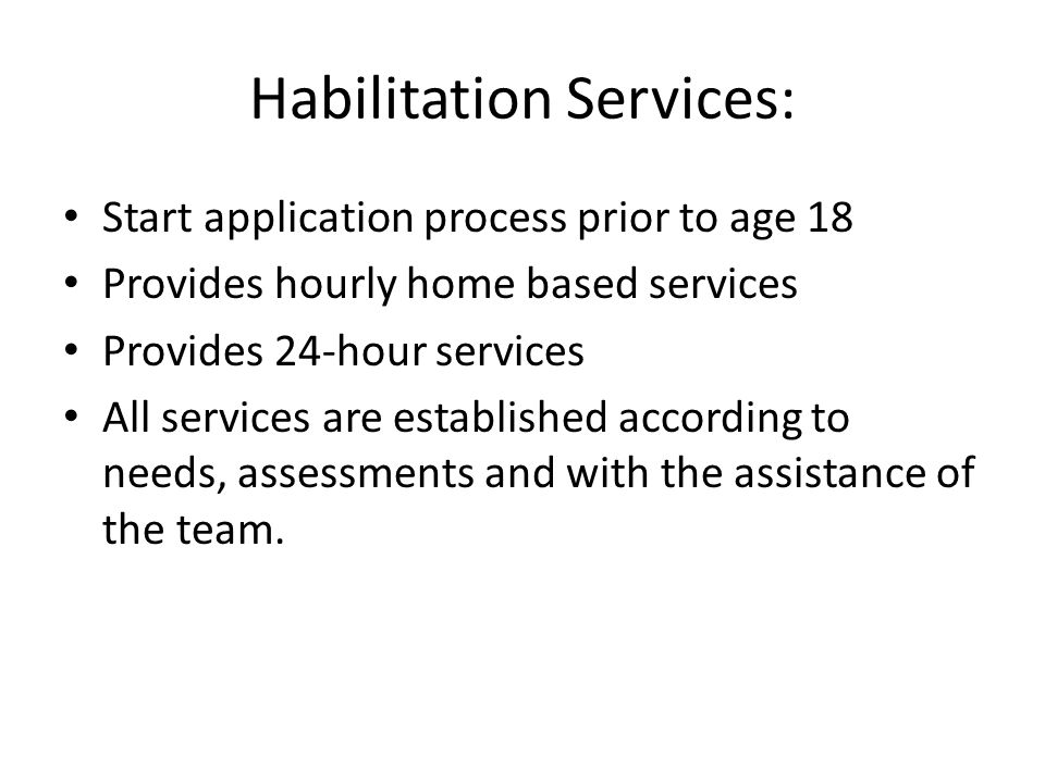 Habilitation Services: Start application process prior to age 18 Provides hourly home based services Provides 24-hour services All services are established according to needs, assessments and with the assistance of the team.