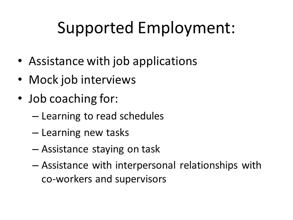 Supported Employment: Assistance with job applications Mock job interviews Job coaching for: – Learning to read schedules – Learning new tasks – Assistance staying on task – Assistance with interpersonal relationships with co-workers and supervisors