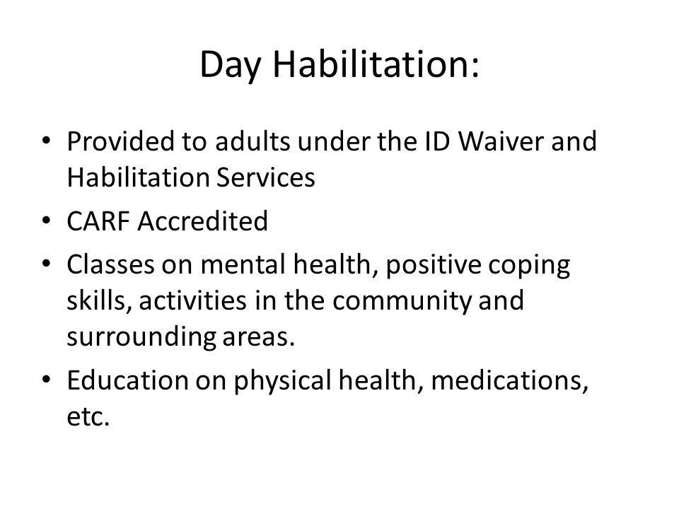 Day Habilitation: Provided to adults under the ID Waiver and Habilitation Services CARF Accredited Classes on mental health, positive coping skills, activities in the community and surrounding areas.