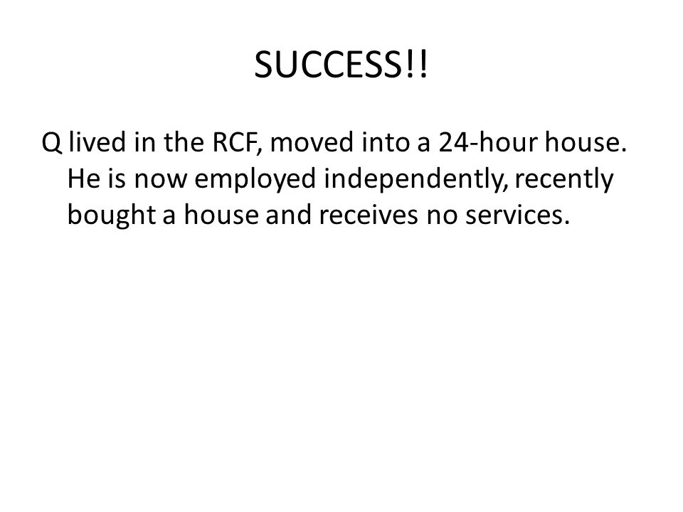 SUCCESS!! Q lived in the RCF, moved into a 24-hour house. He is now employed independently, recently bought a house and receives no services.
