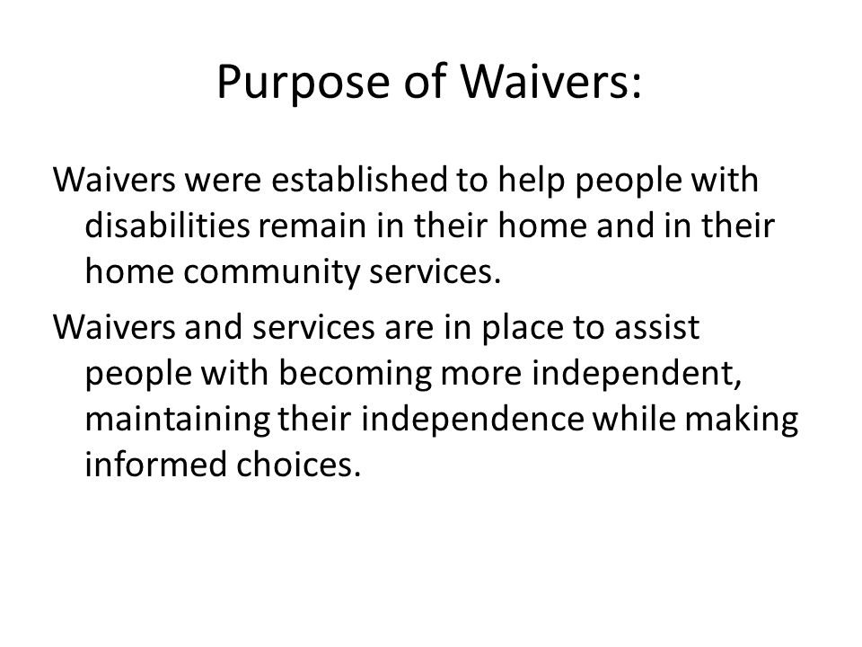 Purpose of Waivers: Waivers were established to help people with disabilities remain in their home and in their home community services.