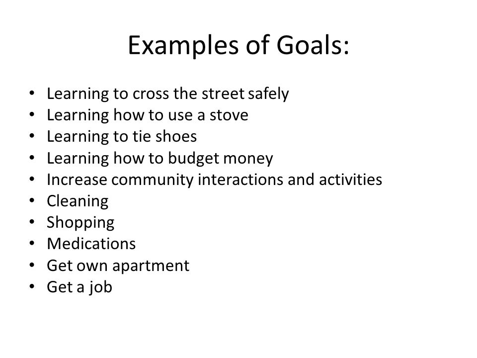Examples of Goals: Learning to cross the street safely Learning how to use a stove Learning to tie shoes Learning how to budget money Increase community interactions and activities Cleaning Shopping Medications Get own apartment Get a job