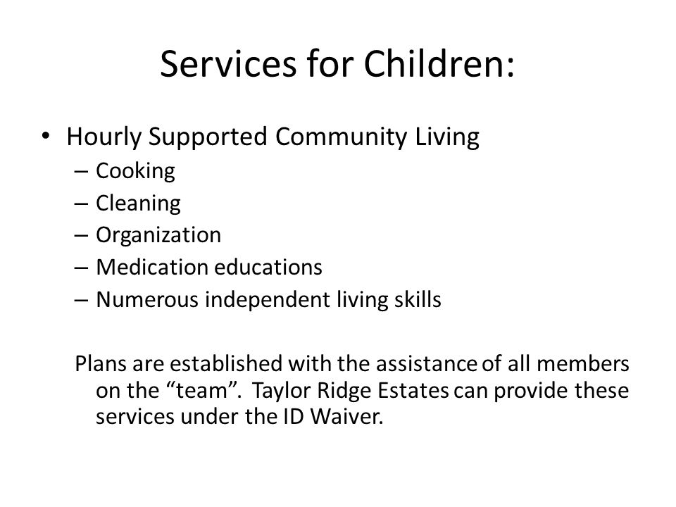 Services for Children: Hourly Supported Community Living – Cooking – Cleaning – Organization – Medication educations – Numerous independent living skills Plans are established with the assistance of all members on the team .