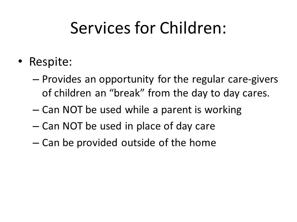 Services for Children: Respite: – Provides an opportunity for the regular care-givers of children an break from the day to day cares.