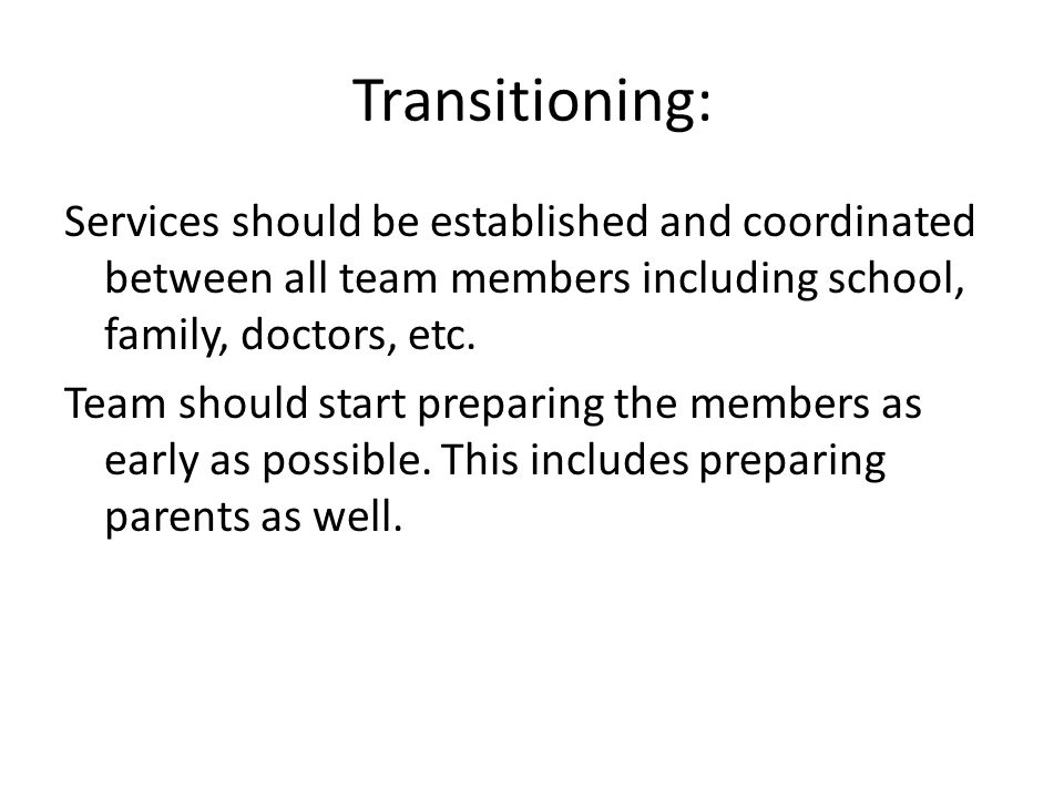 Transitioning: Services should be established and coordinated between all team members including school, family, doctors, etc. Team should start prepa