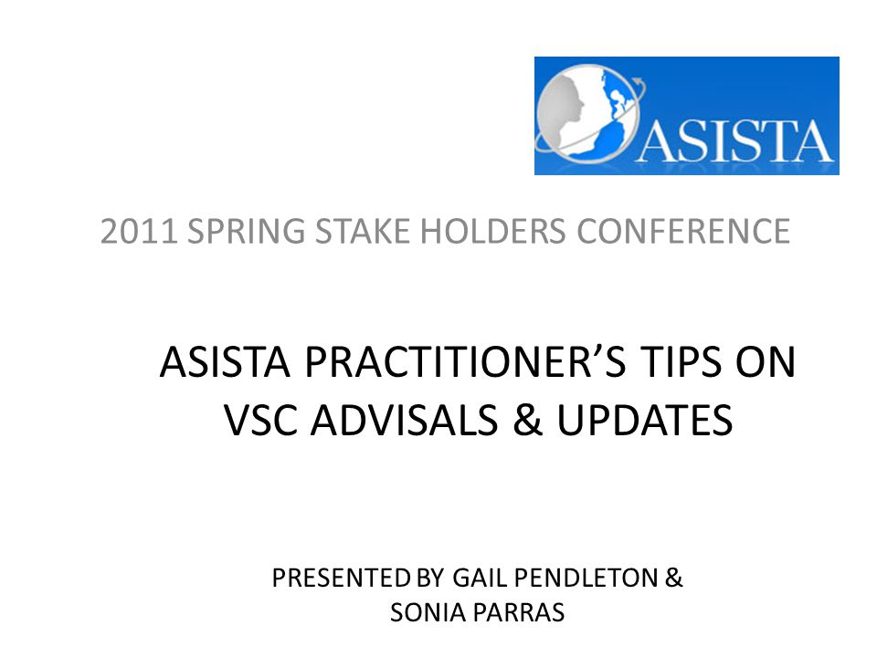 ASISTA PRACTITIONER'S TIPS ON VSC ADVISALS & UPDATES PRESENTED BY GAIL PENDLETON & SONIA PARRAS 2011 SPRING STAKE HOLDERS CONFERENCE