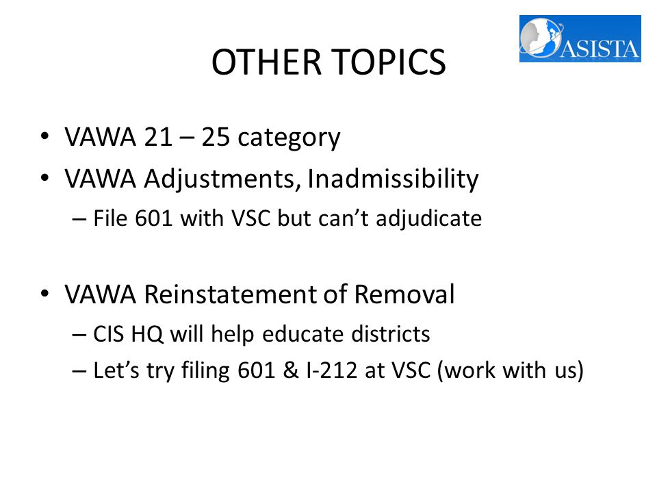 OTHER TOPICS VAWA 21 – 25 category VAWA Adjustments, Inadmissibility – File 601 with VSC but can't adjudicate VAWA Reinstatement of Removal – CIS HQ will help educate districts – Let's try filing 601 & I-212 at VSC (work with us)