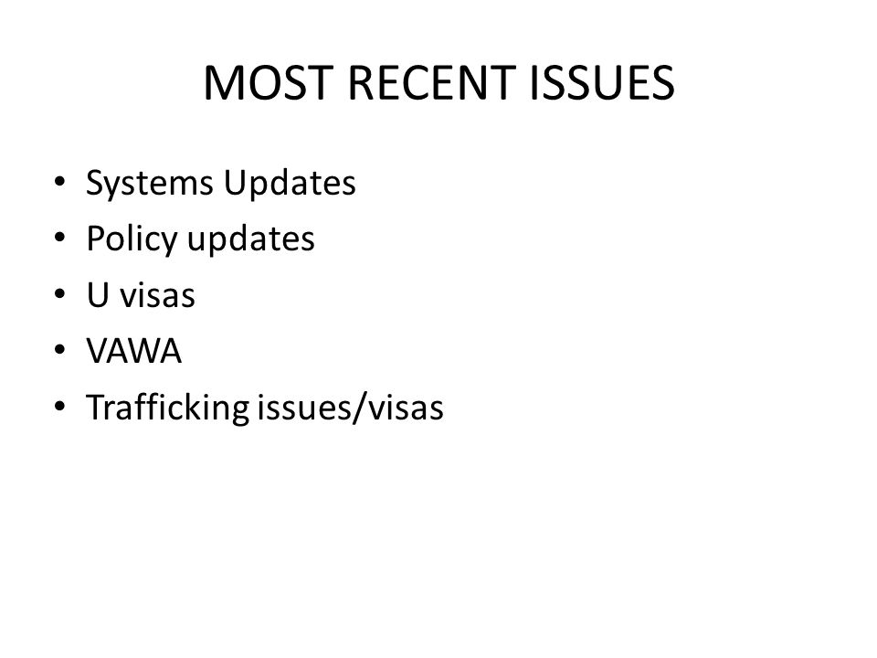MOST RECENT ISSUES Systems Updates Policy updates U visas VAWA Trafficking issues/visas